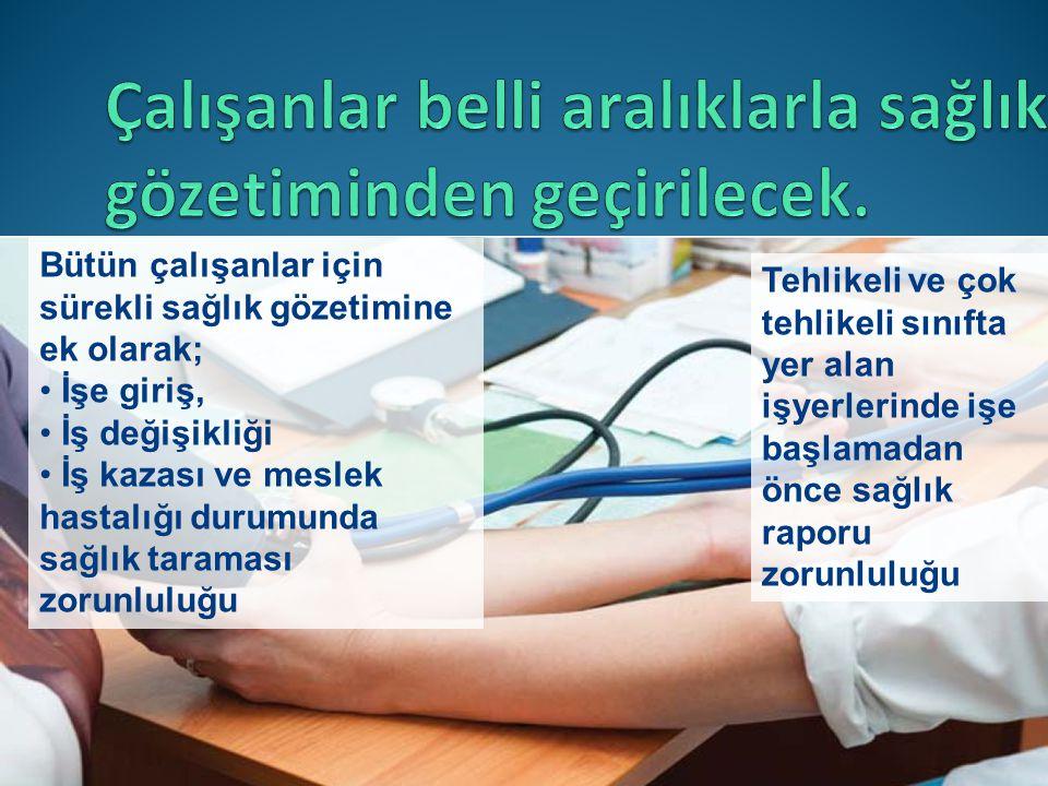 Bütün çalışanlar için sürekli sağlık gözetimine ek olarak; • İşe giriş, • İş değişikliği • İş kazası ve meslek hastalığı durumunda sağlık taraması zorunluluğu Tehlikeli ve çok tehlikeli sınıfta yer alan işyerlerinde işe başlamadan önce sağlık raporu zorunluluğu
