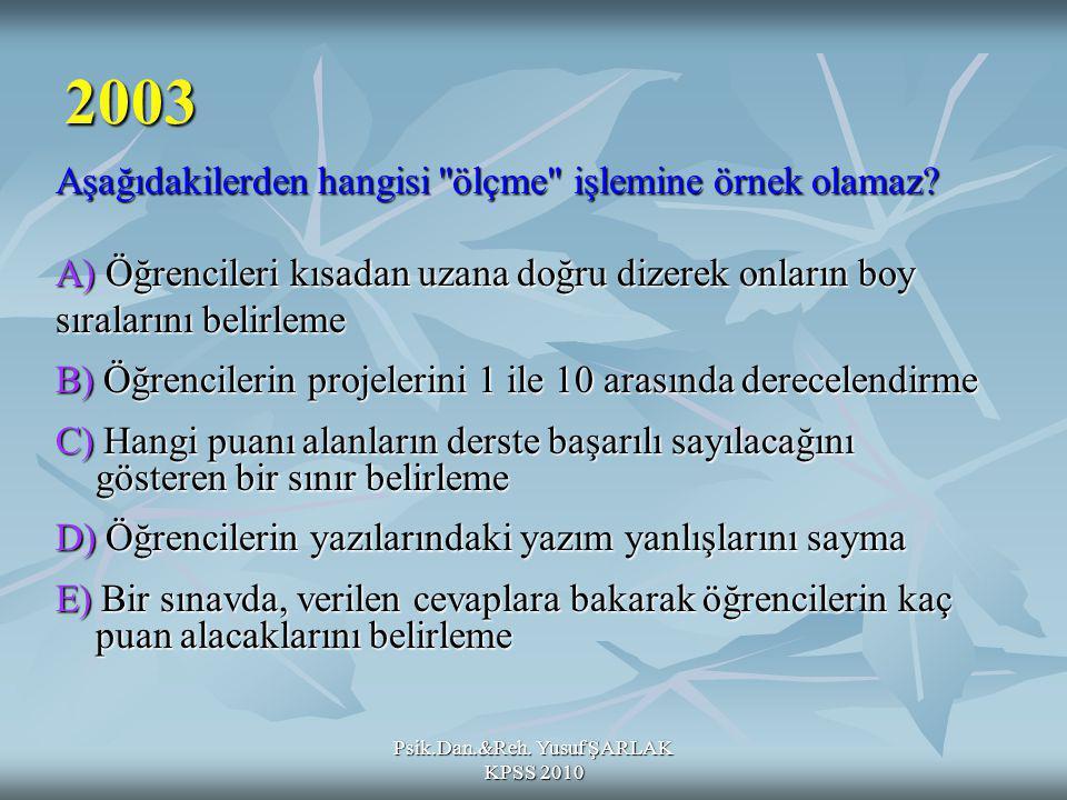 Psik.Dan.&Reh. Yusuf ŞARLAK KPSS 2010 2003 Aşağıdakilerden hangisi