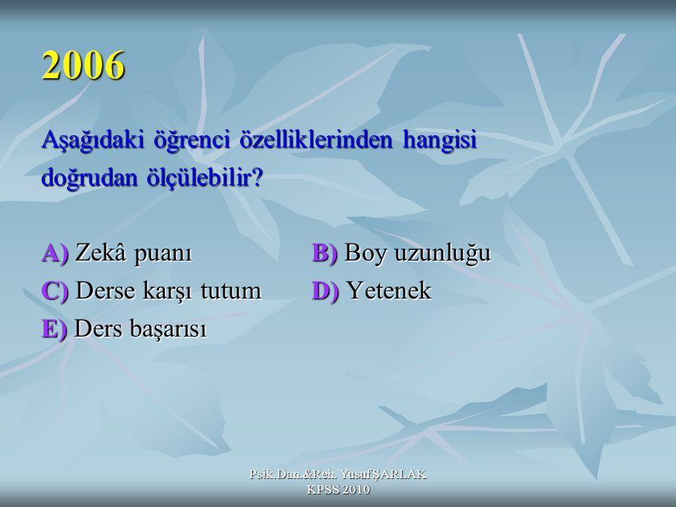 Psik.Dan.&Reh. Yusuf ŞARLAK KPSS 2010 2006 Aşağıdaki öğrenci özelliklerinden hangisi doğrudan ölçülebilir? A) Zekâ puanıB) Boy uzunluğu C) Derse karşı