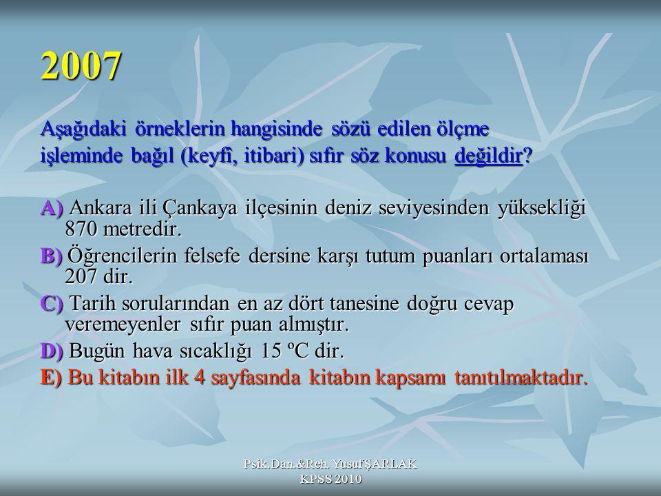 Psik.Dan.&Reh. Yusuf ŞARLAK KPSS 2010 2007 Aşağıdaki örneklerin hangisinde sözü edilen ölçme işleminde bağıl (keyfî, itibari) sıfır söz konusu değildi