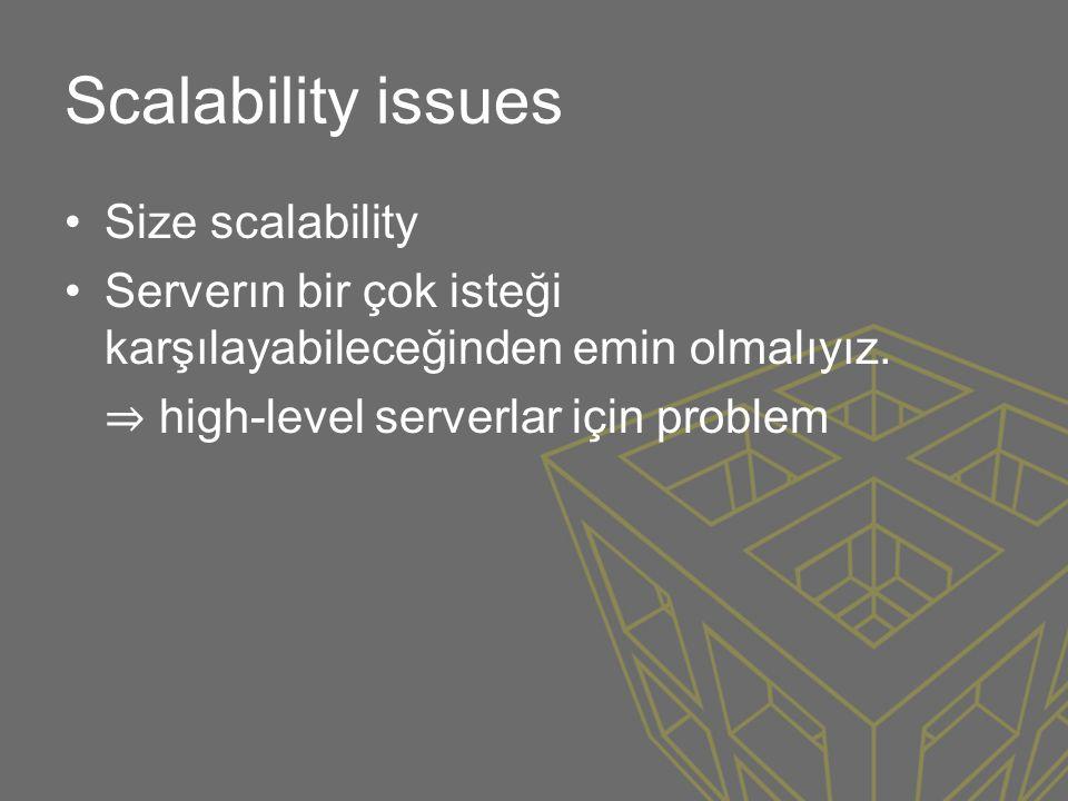 Scalability issues •Size scalability •Serverın bir çok isteği karşılayabileceğinden emin olmalıyız. ⇒ high-level serverlar için problem