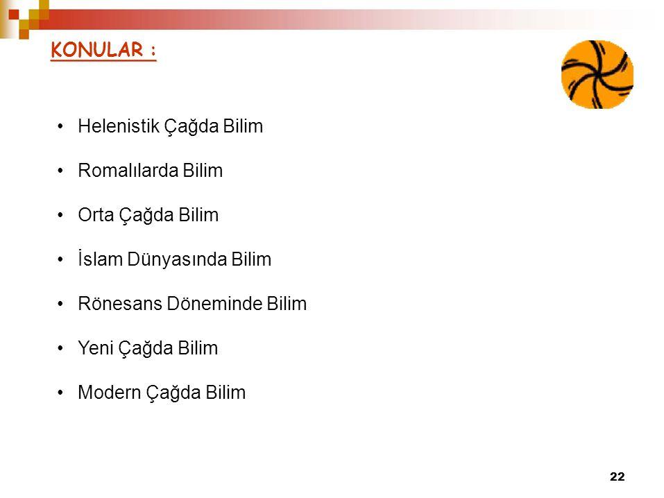 KONULAR : 22 •Helenistik Çağda Bilim •Romalılarda Bilim •Orta Çağda Bilim •İslam Dünyasında Bilim •Rönesans Döneminde Bilim •Yeni Çağda Bilim •Modern