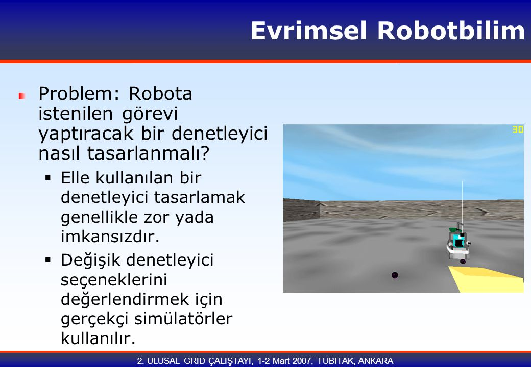 2.ULUSAL GRİD ÇALIŞTAYI, 1-2 Mart 2007, TÜBİTAK, ANKARA Evrimsel Robotbilim 010101 100111...