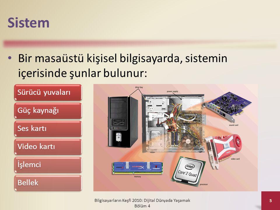 Sistem • Bir masaüstü kişisel bilgisayarda, sistemin içerisinde şunlar bulunur: Bilgisayarların Keşfi 2010: Dijital Dünyada Yaşamak Bölüm 4 5 Sürücü y