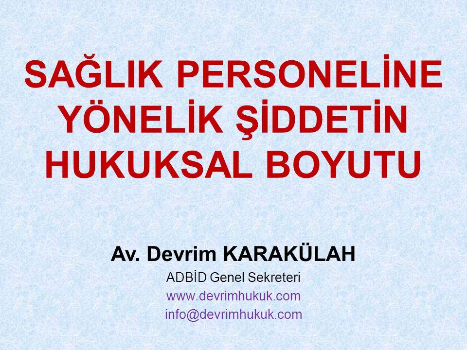 SAĞLIK PERSONELİNE YÖNELİK ŞİDDETİN HUKUKSAL BOYUTU Av. Devrim KARAKÜLAH ADBİD Genel Sekreteri www.devrimhukuk.com info@devrimhukuk.com