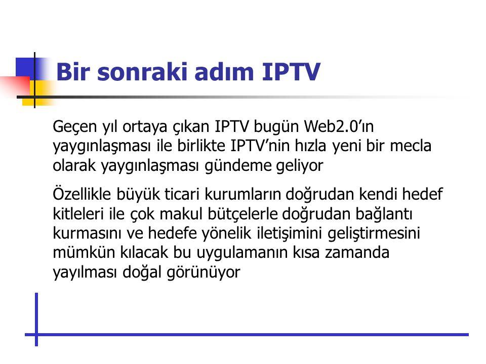 Bir sonraki adım IPTV Geçen yıl ortaya çıkan IPTV bugün Web2.0'ın yaygınlaşması ile birlikte IPTV'nin hızla yeni bir mecla olarak yaygınlaşması gündeme geliyor Özellikle büyük ticari kurumların doğrudan kendi hedef kitleleri ile çok makul bütçelerle doğrudan bağlantı kurmasını ve hedefe yönelik iletişimini geliştirmesini mümkün kılacak bu uygulamanın kısa zamanda yayılması doğal görünüyor