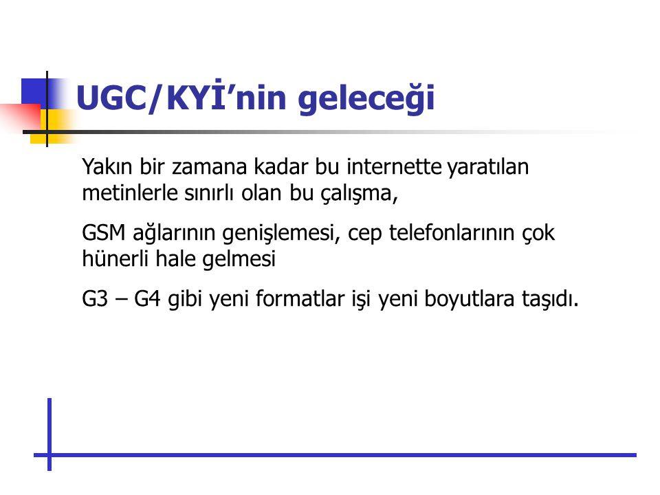 UGC/KYİ'nin geleceği Yakın bir zamana kadar bu internette yaratılan metinlerle sınırlı olan bu çalışma, GSM ağlarının genişlemesi, cep telefonlarının çok hünerli hale gelmesi G3 – G4 gibi yeni formatlar işi yeni boyutlara taşıdı.