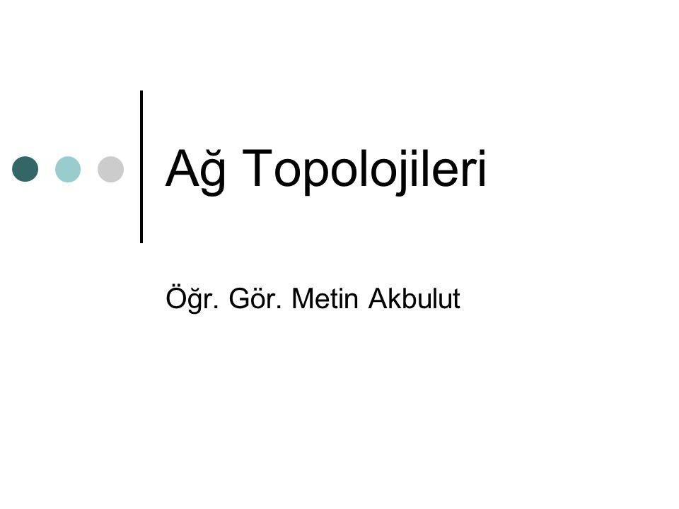 Ağ Topolojileri Öğr. Gör. Metin Akbulut