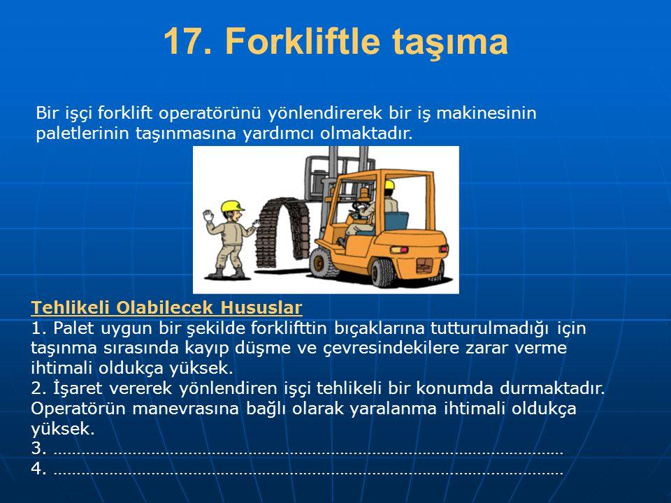17. Forkliftle taşıma Bir işçi forklift operatörünü yönlendirerek bir iş makinesinin paletlerinin taşınmasına yardımcı olmaktadır. Tehlikeli Olabilece