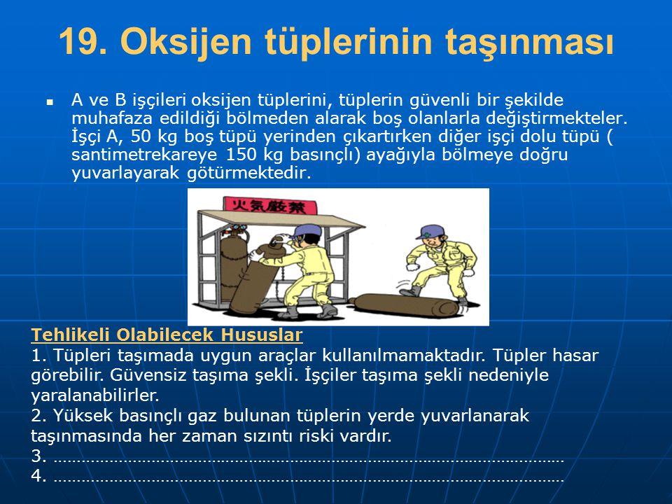 19. Oksijen tüplerinin taşınması   A ve B işçileri oksijen tüplerini, tüplerin güvenli bir şekilde muhafaza edildiği bölmeden alarak boş olanlarla d