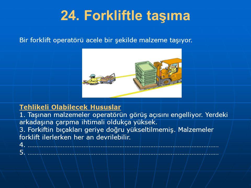 24. Forkliftle taşıma Bir forklift operatörü acele bir şekilde malzeme taşıyor. Tehlikeli Olabilecek Hususlar 1. Taşınan malzemeler operatörün görüş a
