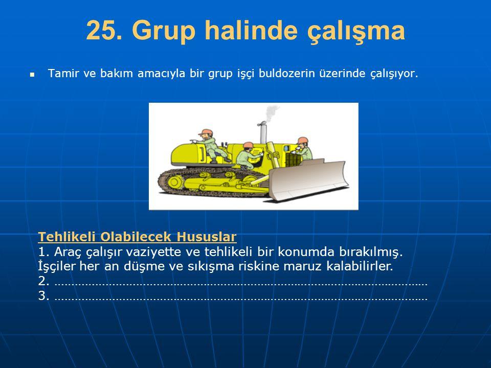 25. Grup halinde çalışma   Tamir ve bakım amacıyla bir grup işçi buldozerin üzerinde çalışıyor. Tehlikeli Olabilecek Hususlar 1. Araç çalışır vaziye