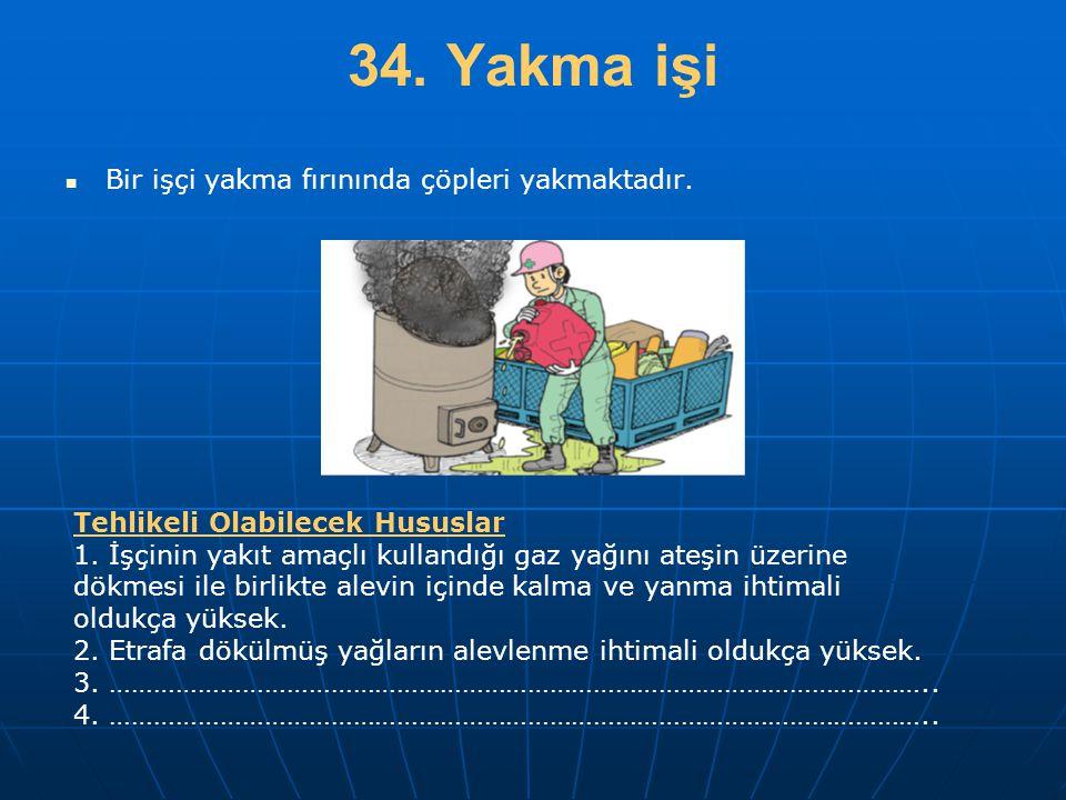 34. Yakma işi   Bir işçi yakma fırınında çöpleri yakmaktadır. Tehlikeli Olabilecek Hususlar 1. İşçinin yakıt amaçlı kullandığı gaz yağını ateşin üze