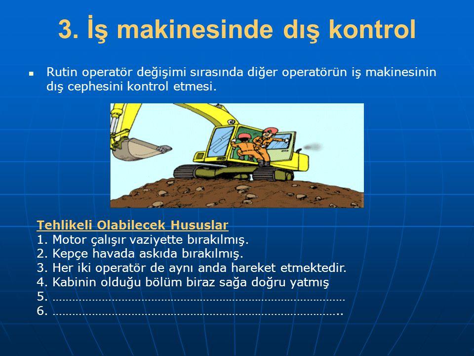 3. İş makinesinde dış kontrol   Rutin operatör değişimi sırasında diğer operatörün iş makinesinin dış cephesini kontrol etmesi. Tehlikeli Olabilecek