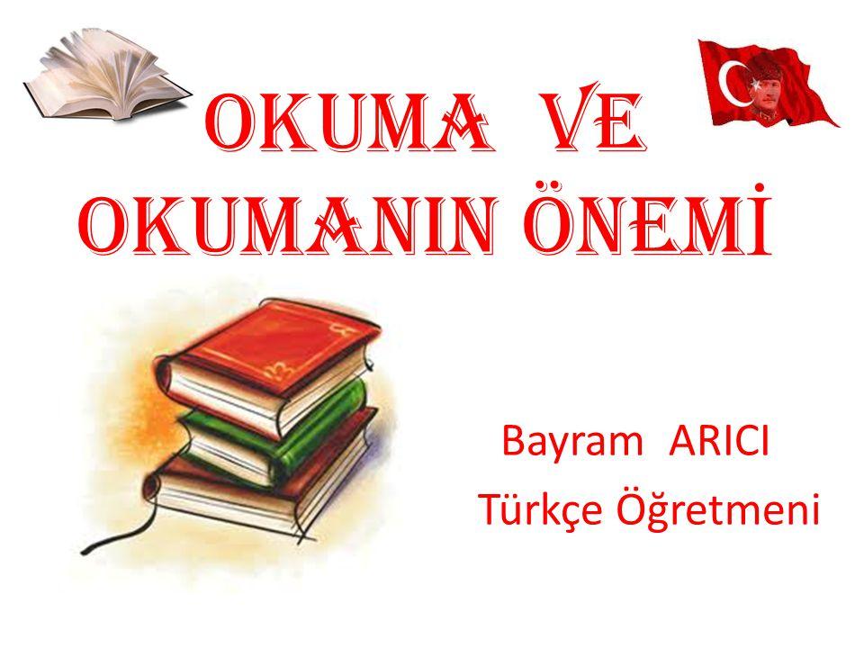 OKUMA VE OKUMANIN ÖNEM İ Bayram ARICI Türkçe Öğretmeni