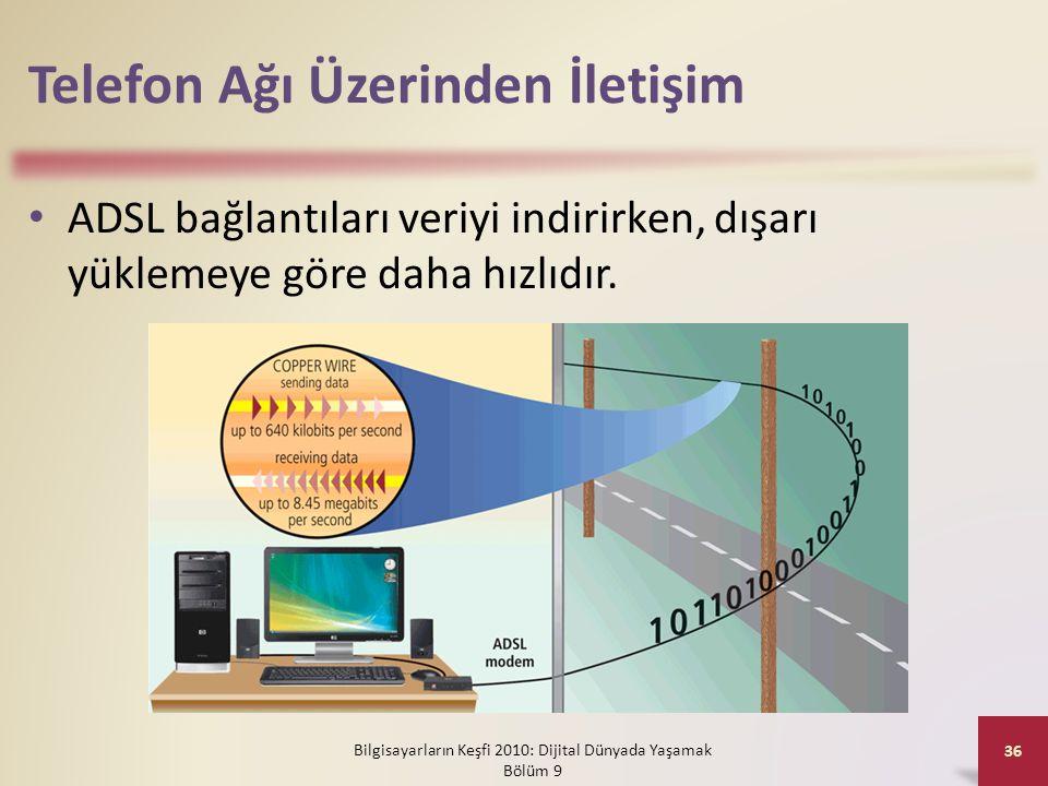 Telefon Ağı Üzerinden İletişim • ADSL bağlantıları veriyi indirirken, dışarı yüklemeye göre daha hızlıdır. Bilgisayarların Keşfi 2010: Dijital Dünyada