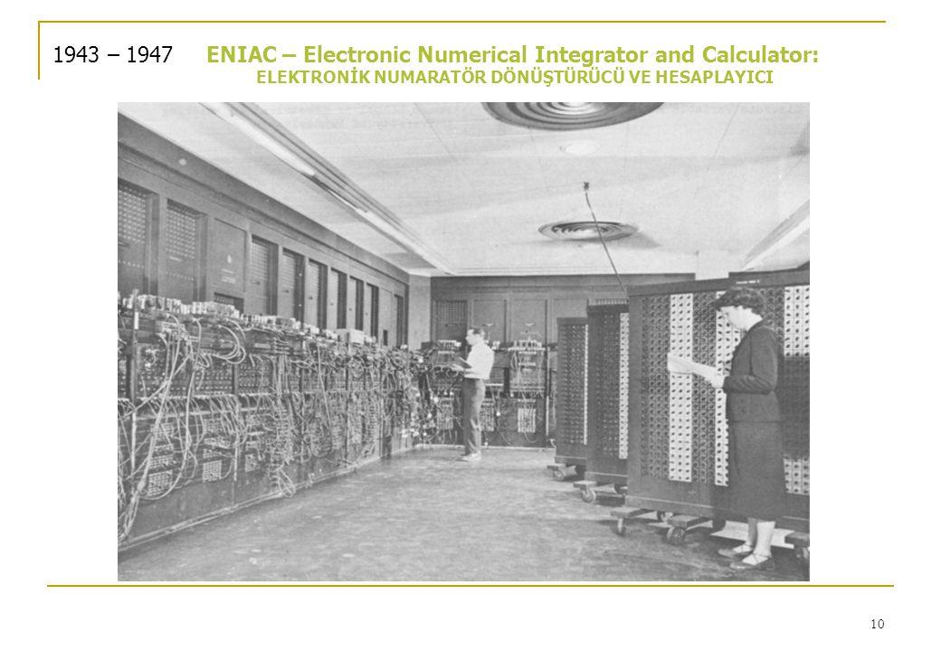 10 1943 – 1947ENIAC – Electronic Numerical Integrator and Calculator: ELEKTRONİK NUMARATÖR DÖNÜŞTÜRÜCÜ VE HESAPLAYICI
