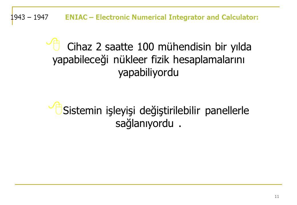 11 1943 – 1947ENIAC – Electronic Numerical Integrator and Calculator:  Cihaz 2 saatte 100 mühendisin bir yılda yapabileceği nükleer fizik hesaplamalarını yapabiliyordu  Sistemin işleyişi değiştirilebilir panellerle sağlanıyordu.