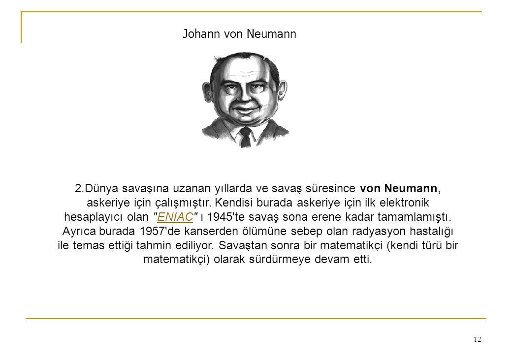 12 Johann von Neumann 2.Dünya savaşına uzanan yıllarda ve savaş süresince von Neumann, askeriye için çalışmıştır. Kendisi burada askeriye için ilk ele
