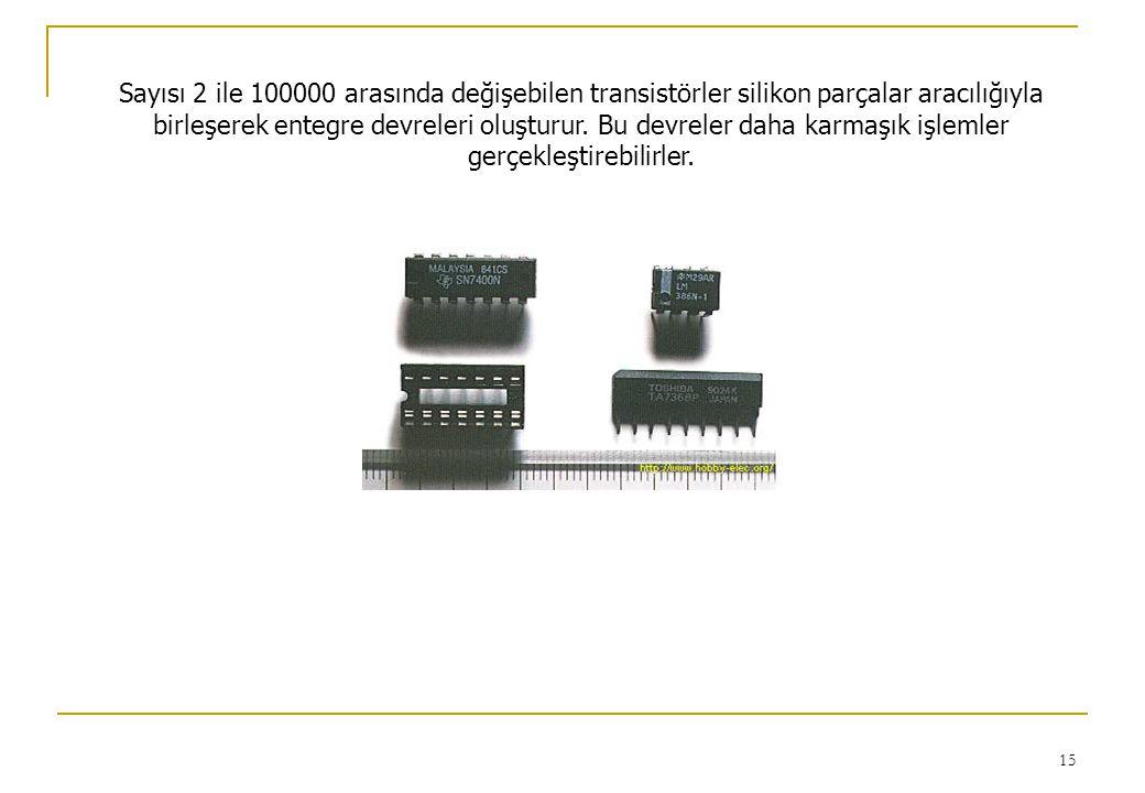 15 Sayısı 2 ile 100000 arasında değişebilen transistörler silikon parçalar aracılığıyla birleşerek entegre devreleri oluşturur. Bu devreler daha karma