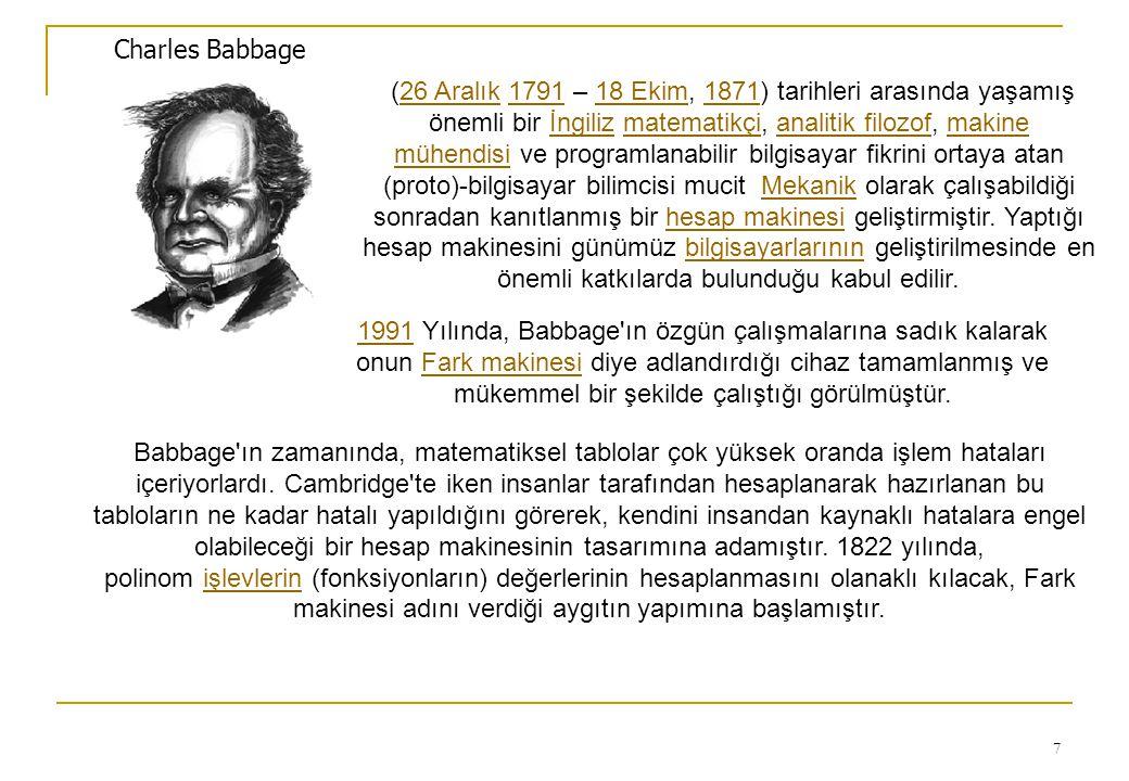 7 Charles Babbage (26 Aralık 1791 – 18 Ekim, 1871) tarihleri arasında yaşamış önemli bir İngiliz matematikçi, analitik filozof, makine mühendisi ve programlanabilir bilgisayar fikrini ortaya atan (proto)-bilgisayar bilimcisi mucit Mekanik olarak çalışabildiği sonradan kanıtlanmış bir hesap makinesi geliştirmiştir.