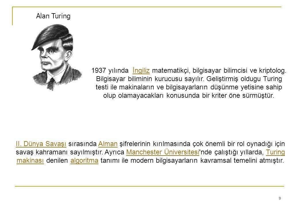 9 Alan Turing 1937 yılında İngiliz matematikçi, bilgisayar bilimcisi ve kriptolog. Bilgisayar biliminin kurucusu sayılır. Geliştirmiş oldugu Turing te