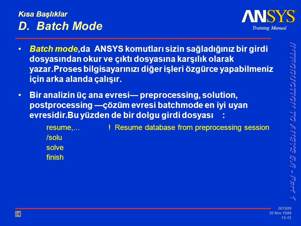 Training Manual 001289 30 Nov 1999 15-15 Kısa Başlıklar D. Batch Mode •Batch mode,da ANSYS komutları sizin sağladığınız bir girdi dosyasından okur ve