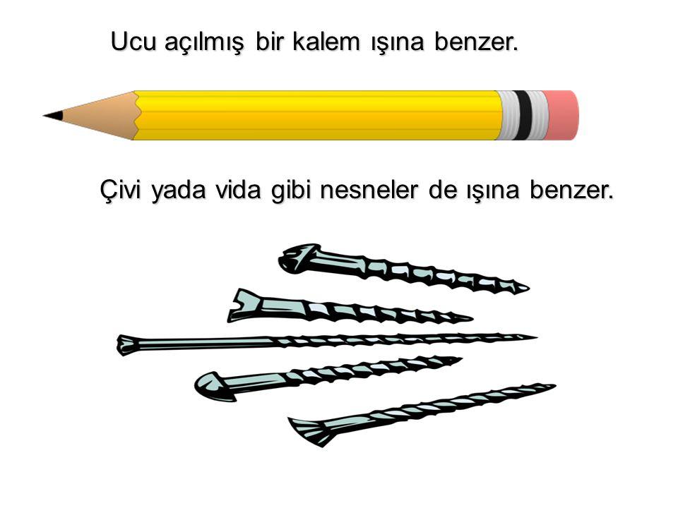 Ucu açılmış bir kalem ışına benzer. Ucu açılmış bir kalem ışına benzer. Çivi yada vida gibi nesneler de ışına benzer. Çivi yada vida gibi nesneler de