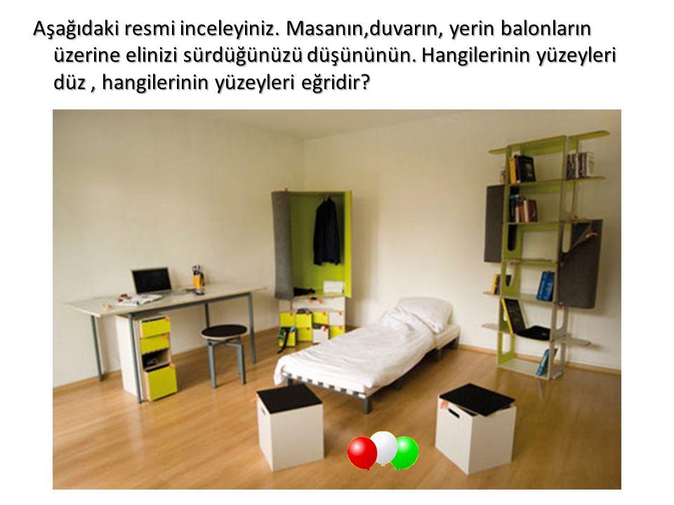 Aşağıdaki resmi inceleyiniz. Masanın,duvarın, yerin balonların üzerine elinizi sürdüğünüzü düşününün. Hangilerinin yüzeyleri düz, hangilerinin yüzeyle