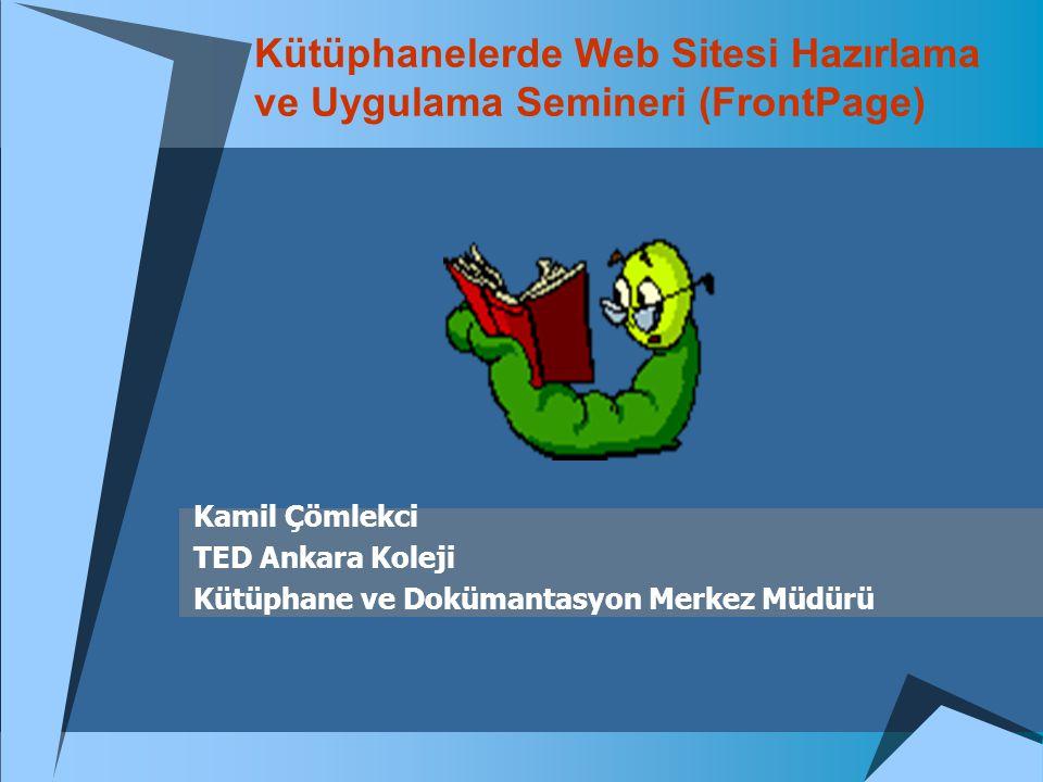 Kütüphanelerde Web Sitesi Hazırlama ve Uygulama Semineri (FrontPage) Kamil Çömlekci TED Ankara Koleji Kütüphane ve Dokümantasyon Merkez Müdürü