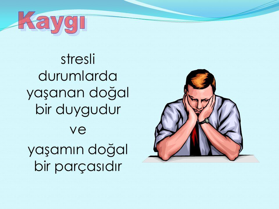 stresli durumlarda yaşanan doğal bir duygudur ve yaşamın doğal bir parçasıdır