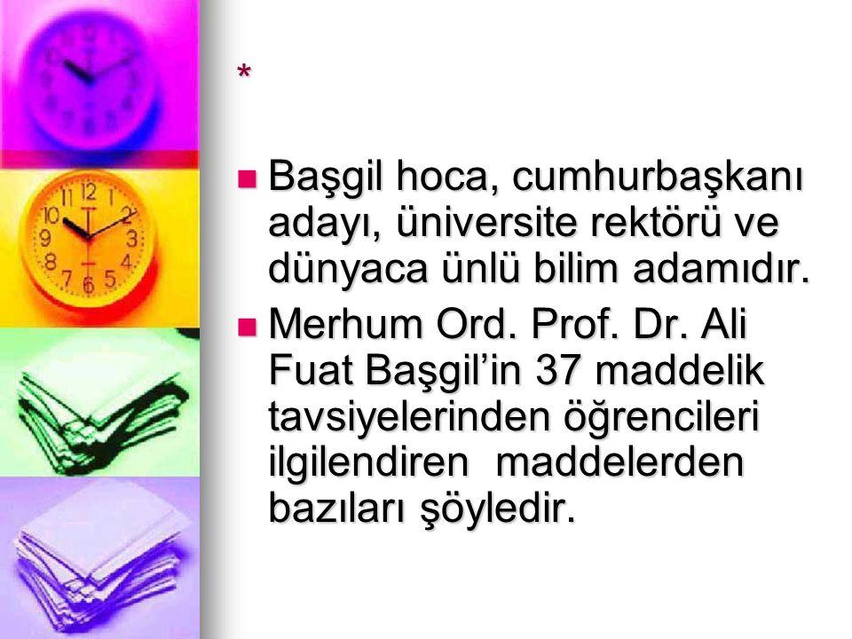 *  Başgil hoca, cumhurbaşkanı adayı, üniversite rektörü ve dünyaca ünlü bilim adamıdır.  Merhum Ord. Prof. Dr. Ali Fuat Başgil'in 37 maddelik tavsiy