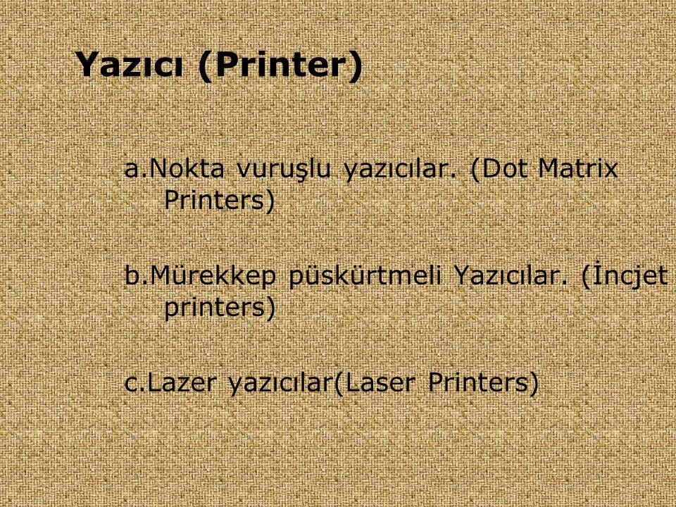 a.Nokta vuruşlu yazıcılar. (Dot Matrix Printers) b.Mürekkep püskürtmeli Yazıcılar. (İncjet printers) c.Lazer yazıcılar(Laser Printers) Yazıcı (Printer