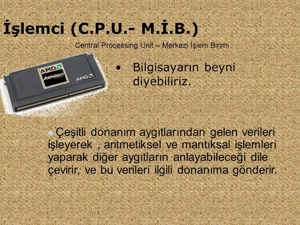 İşlemci (C.P.U.- M.İ.B.) •Bilgisayarın beyni diyebiliriz.  Çeşitli donanım aygıtlarından gelen verileri işleyerek, aritmetiksel ve mantıksal işlemler