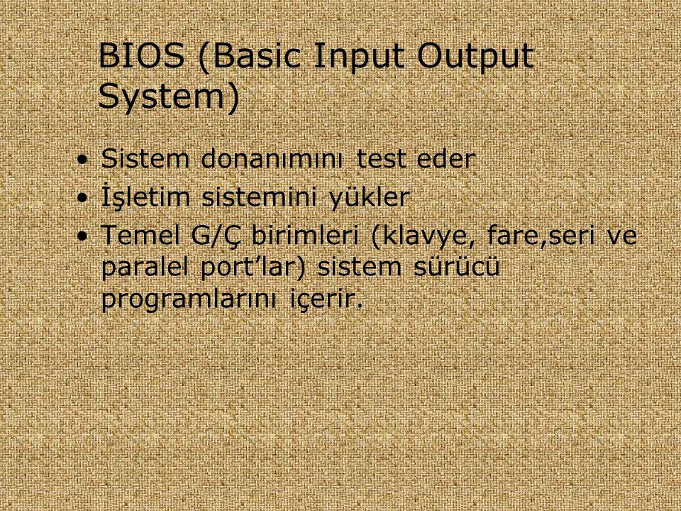 BIOS (Basic Input Output System) •Sistem donanımını test eder •İşletim sistemini yükler •Temel G/Ç birimleri (klavye, fare,seri ve paralel port'lar) s