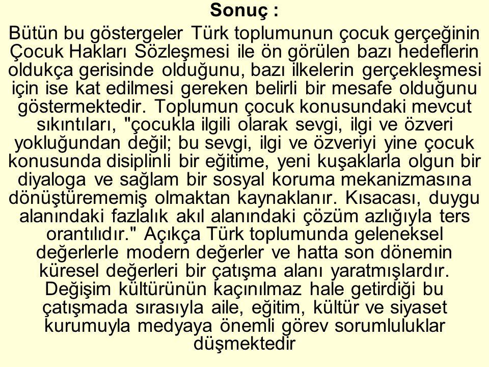 Sonuç : Bütün bu göstergeler Türk toplumunun çocuk gerçeğinin Çocuk Hakları Sözleşmesi ile ön görülen bazı hedeflerin oldukça gerisinde olduğunu, bazı