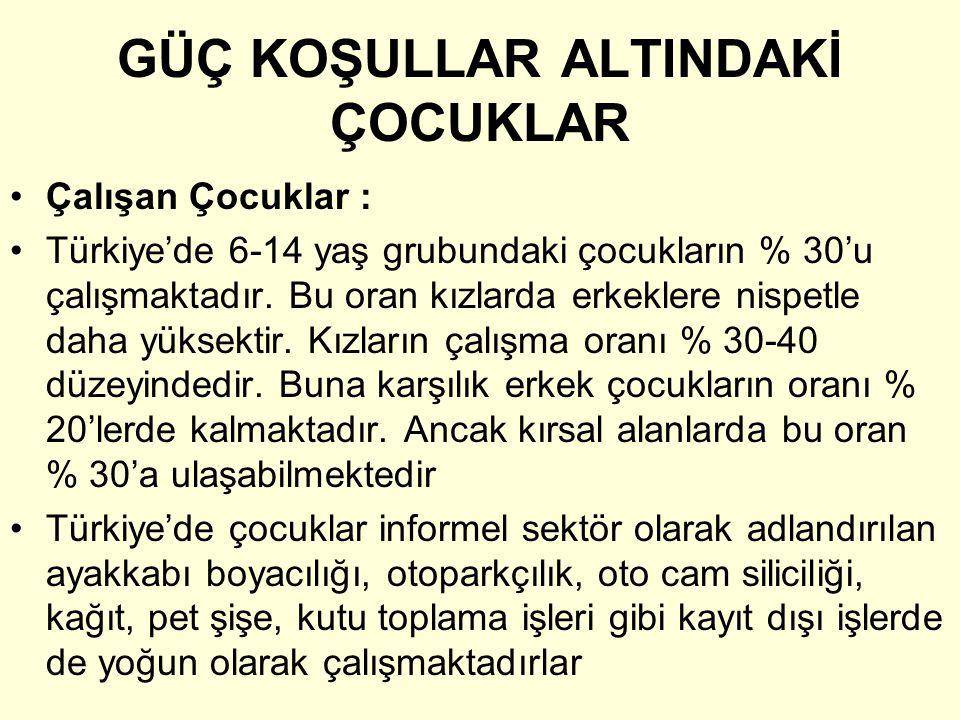 GÜÇ KOŞULLAR ALTINDAKİ ÇOCUKLAR •Çalışan Çocuklar : •Türkiye'de 6-14 yaş grubundaki çocukların % 30'u çalışmaktadır. Bu oran kızlarda erkeklere nispet
