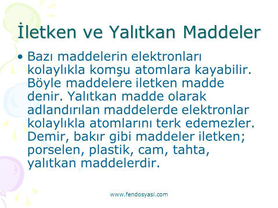 www.fendosyasi.com İletken ve Yalıtkan Maddeler •Bazı maddelerin elektronları kolaylıkla komşu atomlara kayabilir. Böyle maddelere iletken madde denir