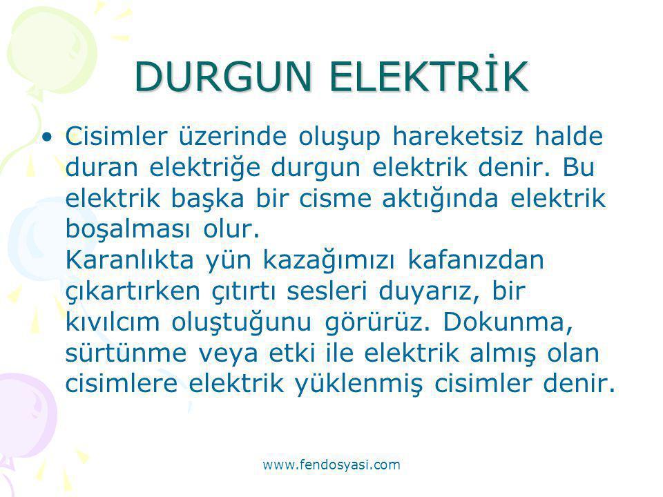www.fendosyasi.com DURGUN ELEKTRİK •Cisimler üzerinde oluşup hareketsiz halde duran elektriğe durgun elektrik denir. Bu elektrik başka bir cisme aktığ