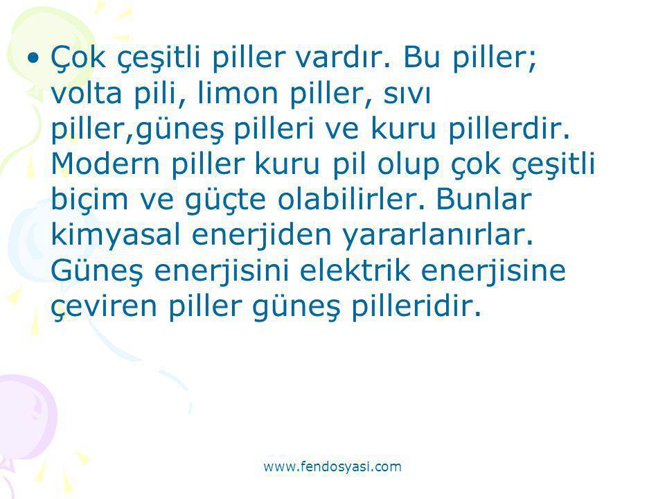 www.fendosyasi.com •Çok çeşitli piller vardır. Bu piller; volta pili, limon piller, sıvı piller,güneş pilleri ve kuru pillerdir. Modern piller kuru pi