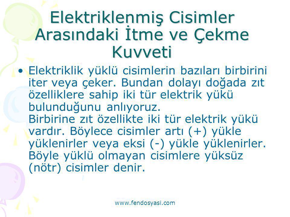 www.fendosyasi.com Elektriklenmiş Cisimler Arasındaki İtme ve Çekme Kuvveti •Elektriklik yüklü cisimlerin bazıları birbirini iter veya çeker. Bundan d