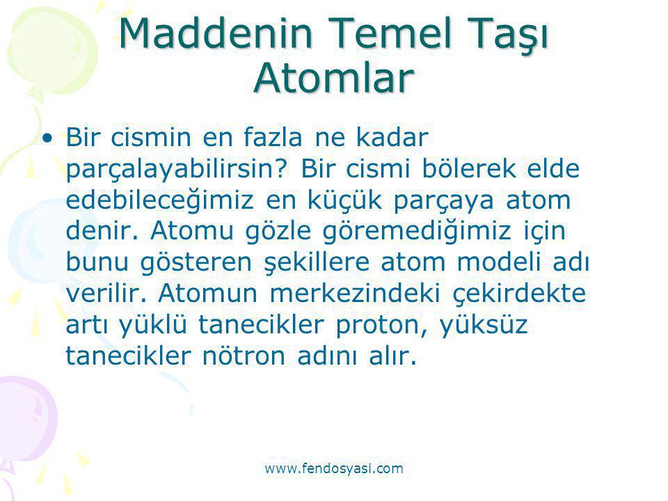 www.fendosyasi.com Maddenin Temel Taşı Atomlar •Bir cismin en fazla ne kadar parçalayabilirsin? Bir cismi bölerek elde edebileceğimiz en küçük parçaya