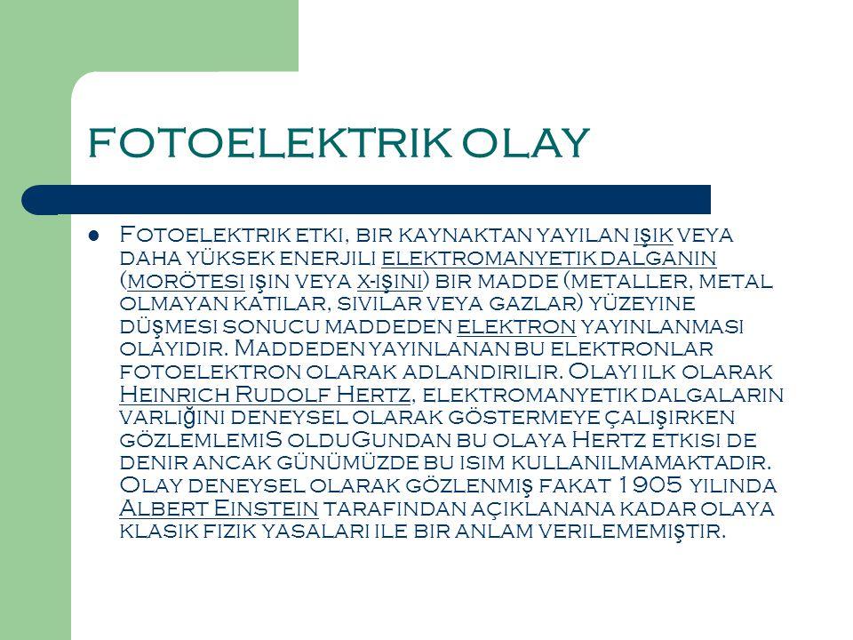FOTOELEKTRIK OLAY  Fotoelektrik etki, bir kaynaktan yayılan ı ş ık veya daha yüksek enerjili elektromanyetik dalganın (morötesi ı ş ın veya x-ı ş ını) bir madde (metaller, metal olmayan katılar, sıvılar veya gazlar) yüzeyine dü ş mesi sonucu maddeden elektron yayınlanması olayıdır.