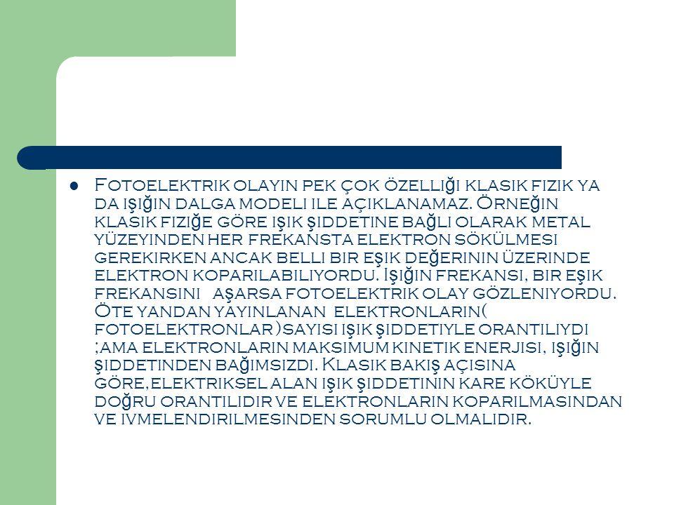  Fotoelektrik olayın pek çok özelli ğ i klasik fizik ya da ı ş ı ğ ın dalga modeli ile açıklanamaz.