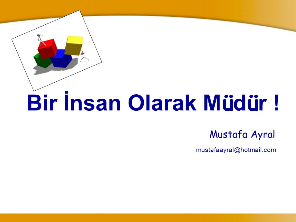 Bir İnsan Olarak M ü d ü r ! Mustafa Ayral mustafaayral@hotmail.com