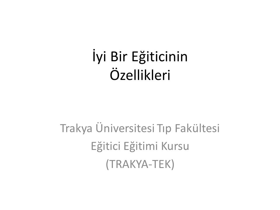 İyi Bir Eğiticinin Özellikleri Trakya Üniversitesi Tıp Fakültesi Eğitici Eğitimi Kursu (TRAKYA-TEK)