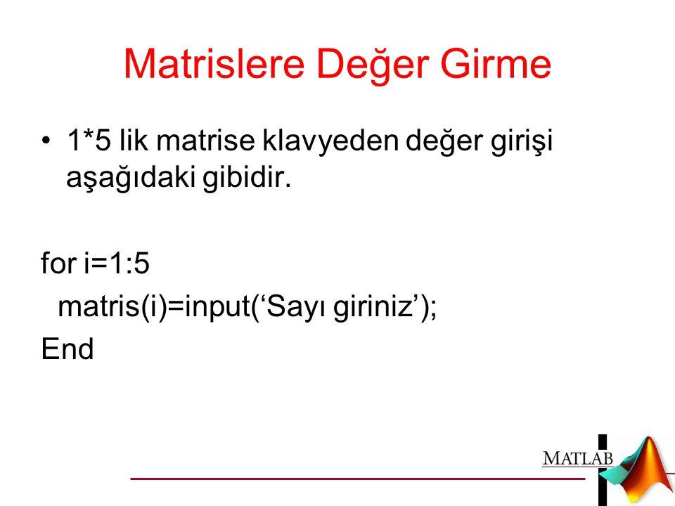 Matrislere Değer Girme •1*5 lik matrise klavyeden değer girişi aşağıdaki gibidir. for i=1:5 matris(i)=input('Sayı giriniz'); End