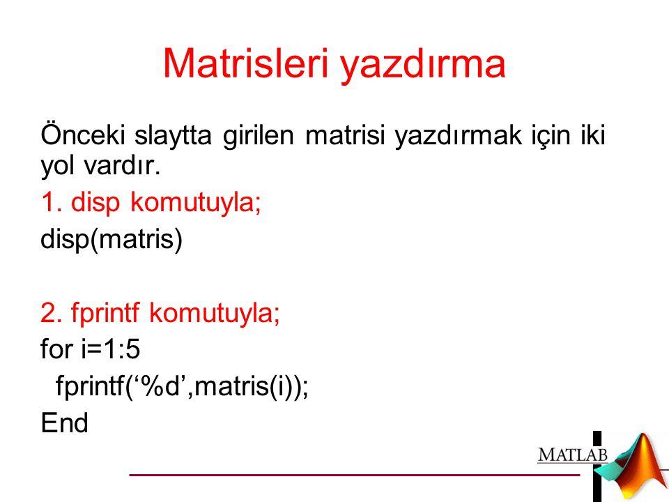 Matrisleri yazdırma Önceki slaytta girilen matrisi yazdırmak için iki yol vardır. 1. disp komutuyla; disp(matris) 2. fprintf komutuyla; for i=1:5 fpri