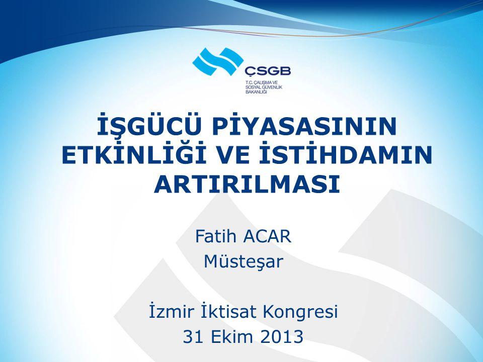 İŞGÜCÜ PİYASASININ ETKİNLİĞİ VE İSTİHDAMIN ARTIRILMASI Fatih ACAR Müsteşar İzmir İktisat Kongresi 31 Ekim 2013