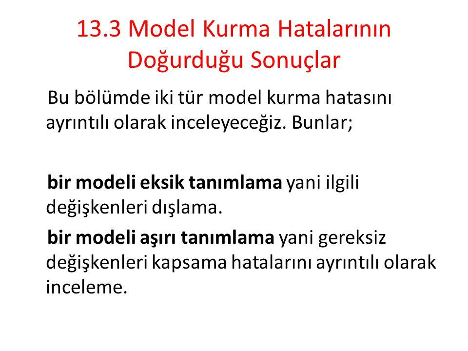 13.3 Model Kurma Hatalarının Doğurduğu Sonuçlar Bu bölümde iki tür model kurma hatasını ayrıntılı olarak inceleyeceğiz. Bunlar; bir modeli eksik tanım